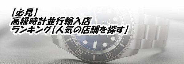 【必見】高級時計並行輸入店ランキング【人気の店舗を探す】